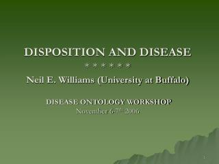 DISPOSITION AND DISEASE       Neil E. Williams University at Buffalo   DISEASE ONTOLOGY WORKSHOP November 6-7th 2006
