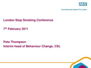 London Stop Smoking Conference  7th February 2011   Pete Thompson Interim head of Behaviour Change, CSL