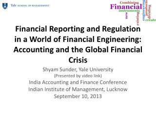 Financial Reporting and Regulation in  a World of Financial  Engineering: Accounting and the Global Financial Crisis