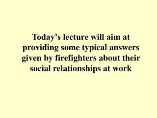 Today's lecture will aim at providing some typical answers given by firefighters about their social relationships at wo