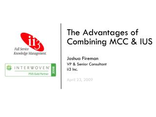 The Advantages of Combining MCC & IUS Joshua Fireman VP & Senior Consultant ii3 Inc. April 23, 2009