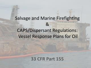 Salvage and Marine Firefighting  & CAPS/Dispersant Regulations:  Vessel Response Plans for Oil