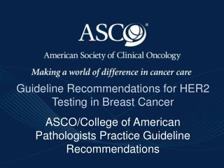 Guideline Recommendations for HER2 Testing in Breast Cancer ASCO/College of American Pathologists Practice Guideline Re