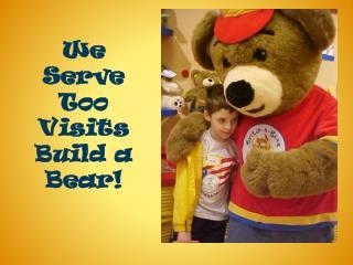 We Serve Too  Visits Build a Bear!
