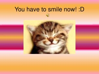 You have to smile now! :D