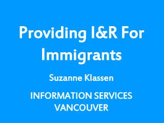 Providing I&R For Immigrants Suzanne Klassen INFORMATION SERVICES VANCOUVER