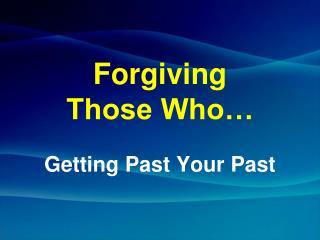 Forgiving Those Who…