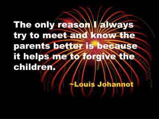 The only reason I always try to meet and know the parents better is because it helps me to forgive the children.