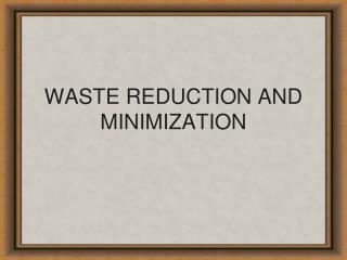 WASTE REDUCTION AND MINIMIZATION