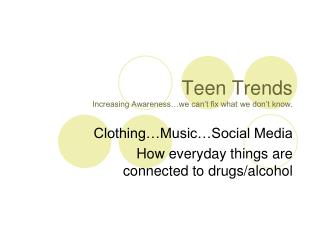Teen Trends Increasing Awareness�we can�t fix what we don�t know.
