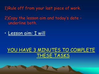 Rule off from your last piece of work. Copy the lesson aim and today�s date � underline both. Lesson aim: I will YOU HA
