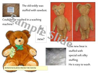 The new bear is stuffed with special soft silky stuffing. He is easy to wash.
