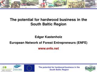The potential for hardwood business in the South Baltic Region  Edgar Kastenholz  European Network of Forest Entreprene