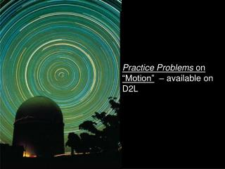 "Practice Problems  on ""Motion""   – available on D2L"