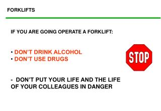 IF YOU ARE GOING OPERATE A FORKLIFT:  DON'T DRINK ALCOHOL  DON'T USE DRUGS -  DON'T PUT YOUR LIFE AND THE LIFE OF YOUR