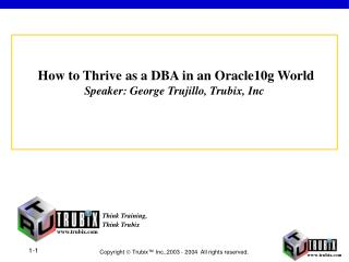 How to Thrive as a DBA in an Oracle10g World Speaker: George Trujillo, Trubix, Inc