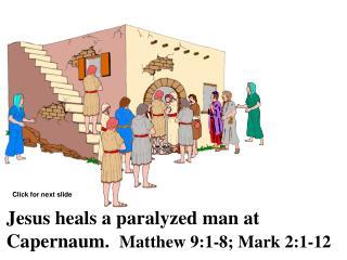 Jesus heals a paralyzed man at Capernaum.   Matthew 9:1-8; Mark 2:1-12