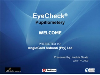 EyeCheck   Pupillometery  WELCOME  PRESENTED TO:  AngloGold Ashanti Pty Ltd