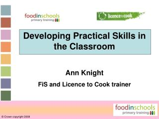 Developing Practical Skills in the Classroom Ann Knight FiS and Licence to Cook trainer