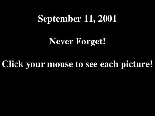 September 11, 2001 Never Forget! Click your mouse to see each picture!