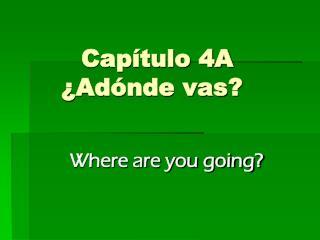 Capítulo 4A ¿Adónde vas?