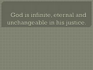 God is infinite, eternal and unchangeable in his justice.