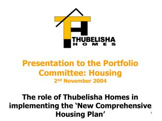 Presentation to the Portfolio Committee: Housing 2 nd  November 2004 The  role of Thubelisha Homes in implementing the