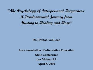 """The Psychology of Interpersonal Forgiveness:  A Developmental Journey from  Hurting to Healing and Hope"" Dr. Preston V"