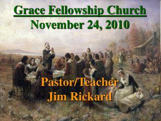 Grace Fellowship Church November 24, 2010 Pastor/Teacher Jim Rickard