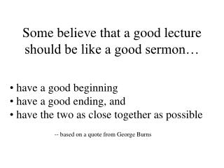 Some believe that a good lecture should be like a good sermon�
