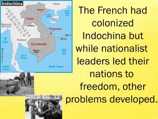 The French had c olonized I ndochina but while nationalist  leaders led their nations to  freedom, other problems devel