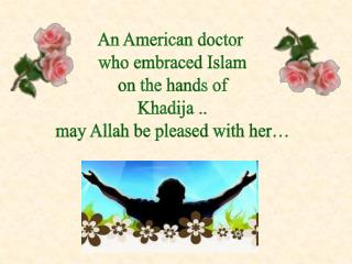 An American doctor  who embraced Islam  on the hands of  Khadija .. may Allah be pleased with her…