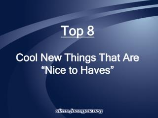 "Top 8 Cool New Things That Are ""Nice to Haves"""