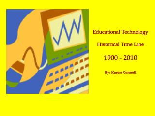Educational Technology Historical Time Line 1900 - 2010 By: Karen Connell