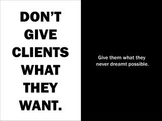 DON'T GIVE CLIENTS WHAT THEY WANT.