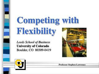 Competing with Flexibility Leeds School of Business University of Colorado Boulder, CO  80309-0419