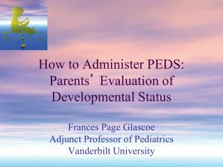 How to Administer PEDS: Parents '  Evaluation of Developmental Status Frances Page Glascoe Adjunct Professor of Pediatr