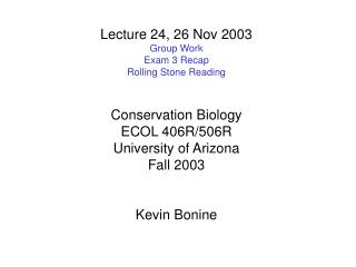 Lecture 24, 26 Nov 2003 Group Work Exam 3 Recap Rolling Stone Reading Conservation Biology ECOL 406R/506R University of