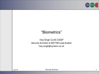 """Biometrics"" Harj Singh CLAS CISSP Security Architect & BS7799 Lead Auditor harj.singh@synetrix.co.uk"