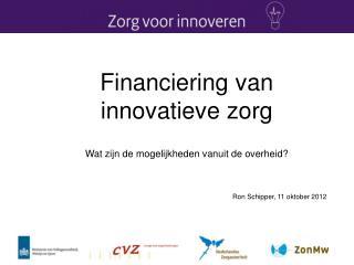 Financiering van innovatieve zorg  Wat zijn de mogelijkheden  vanuit  de  overheid? Ron Schipper,  11 oktober  2012