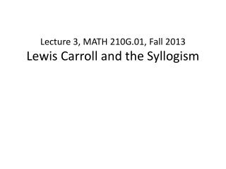 Lecture 3, MATH 210G.01, Fall 2013 Lewis Carroll and the Syllogism