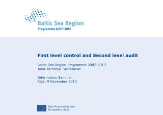 First level control and Second level audit Baltic Sea Region Programme 2007-2013 Joint Technical Secretariat Informatio