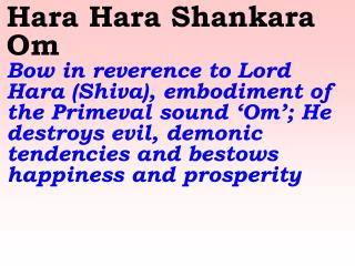 Hara Hara Shiva Shiva Shankara Om    Hail Lord Shiva who represents pure consciousness,  removes our impurities and des