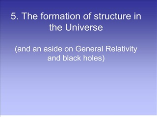 5. The formation of structure in the Universe  and an aside on General Relativity and black holes