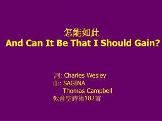 怎能如此 And Can It Be That I Should Gain? 詞 : Charles Wesley                         曲 : SAGINA