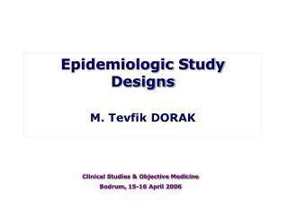 Epidemiologic Study Designs M.Tevfik DORAK