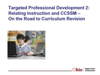 Targeted  Professional Development 2:  Relating Instruction and CCSSM –  On the Road to Curriculum Revision
