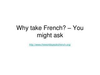 Why take French? – You might ask