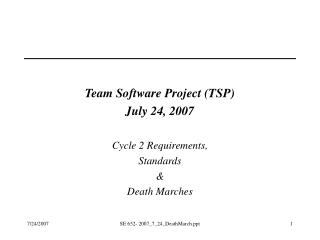 Team Software Project (TSP) July 24, 2007 Cycle 2 Requirements, Standards & Death Marches