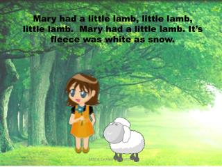 Mary had a little lamb, little lamb, little lamb.  Mary had a little lamb. It's fleece was white as snow.